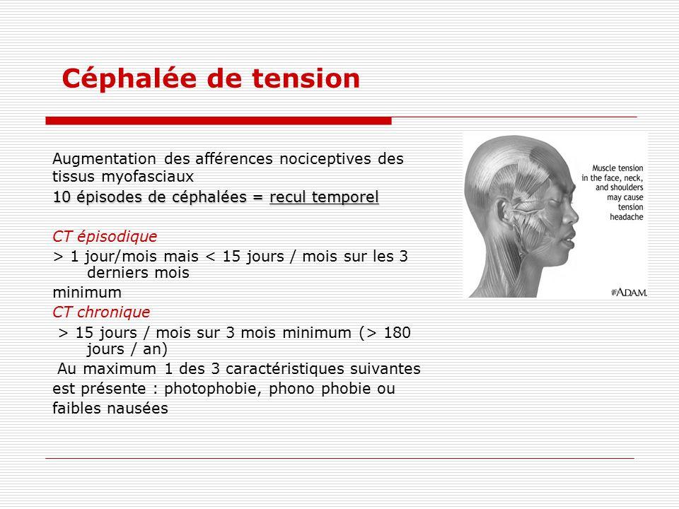 Céphalée de tension Augmentation des afférences nociceptives des tissus myofasciaux 10 épisodes de céphalées = recul temporel CT épisodique > 1 jour/m