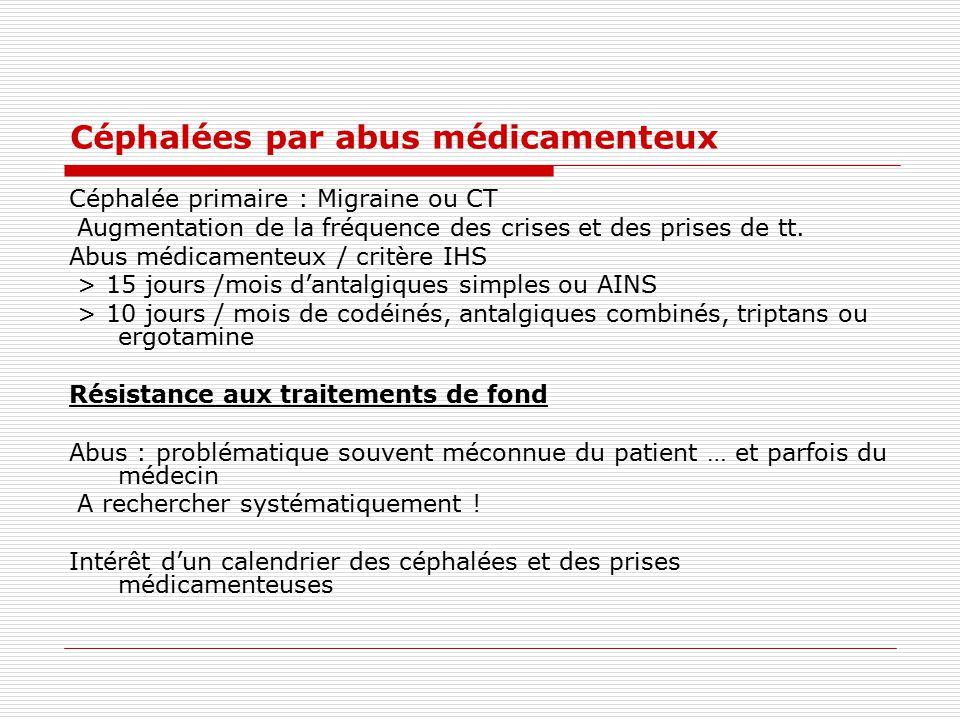 Céphalées par abus médicamenteux Céphalée primaire : Migraine ou CT Augmentation de la fréquence des crises et des prises de tt. Abus médicamenteux /