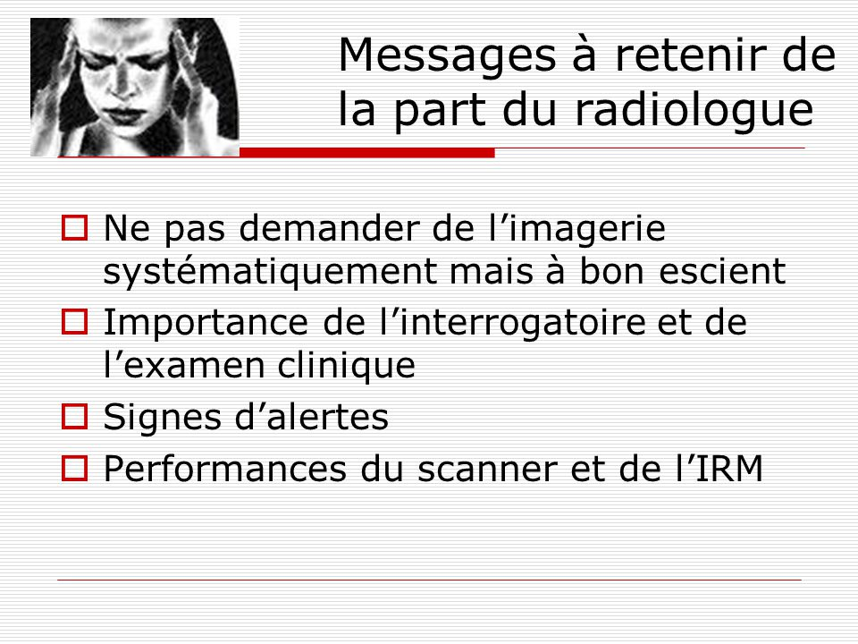 Ne pas demander de limagerie systématiquement mais à bon escient Importance de linterrogatoire et de lexamen clinique Signes dalertes Performances du scanner et de lIRM Messages à retenir de la part du radiologue