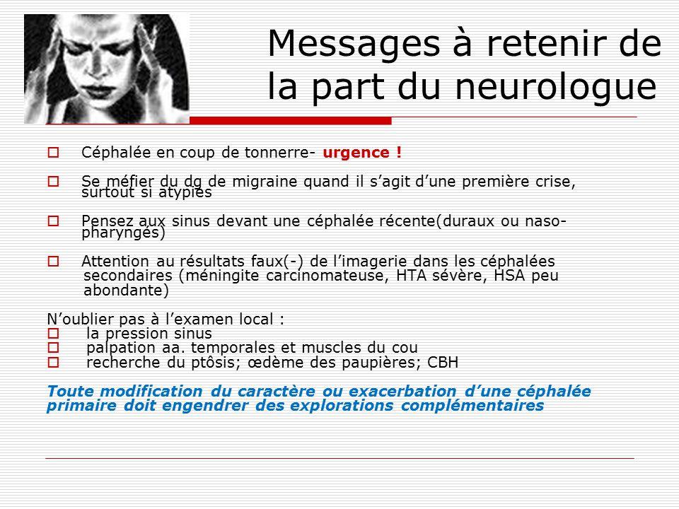 Messages à retenir de la part du neurologue Céphalée en coup de tonnerre- urgence ! Se méfier du dg de migraine quand il sagit dune première crise, su