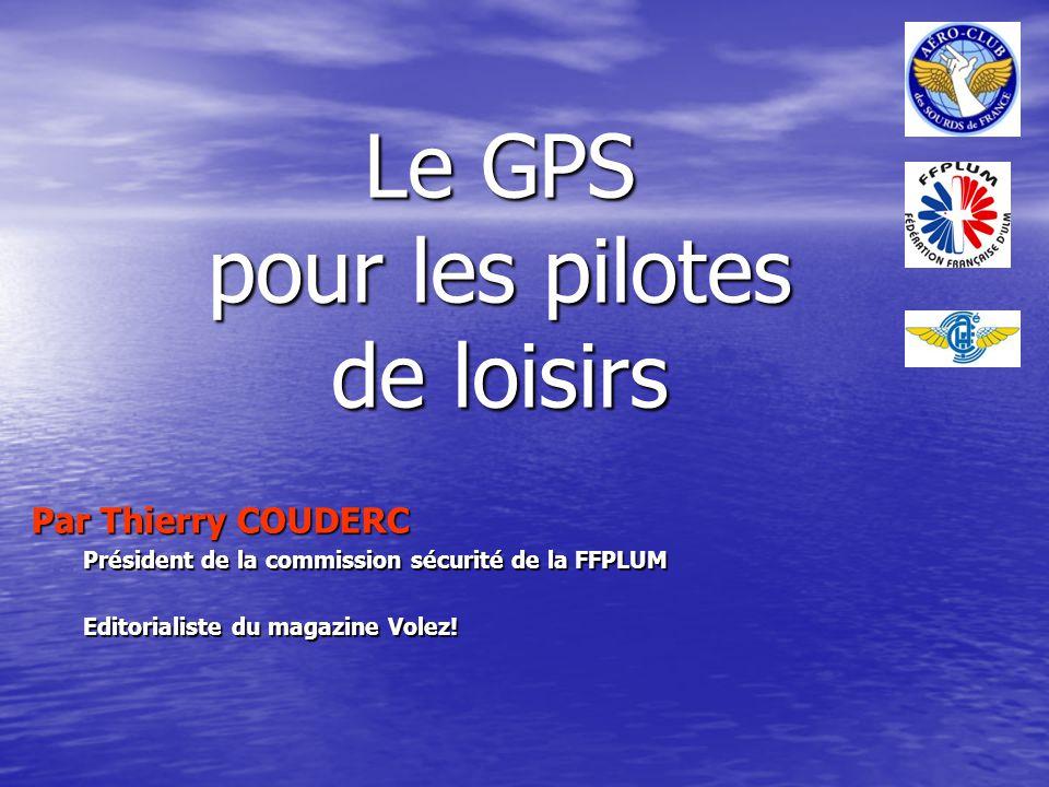 Le GPS pour les pilotes de loisirs Par Thierry COUDERC Président de la commission sécurité de la FFPLUM Editorialiste du magazine Volez!