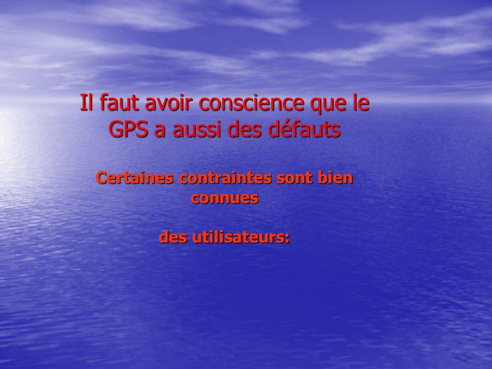 Il faut avoir conscience que le GPS a aussi des défauts Certaines contraintes sont bien connues des utilisateurs: