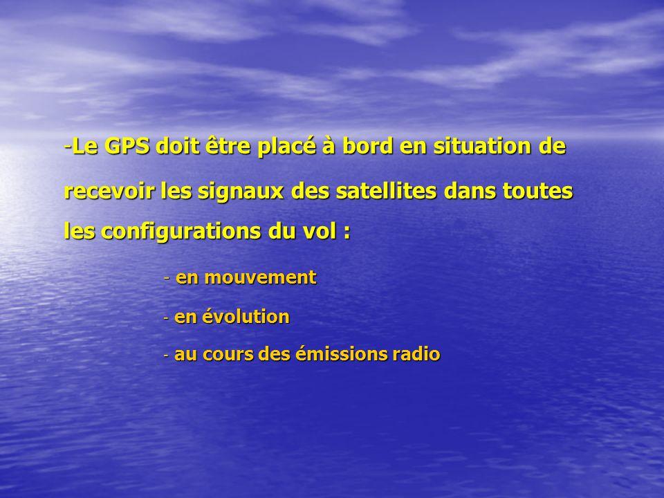 -Le GPS doit être placé à bord en situation de recevoir les signaux des satellites dans toutes les configurations du vol : - en mouvement - en évolution - au cours des émissions radio