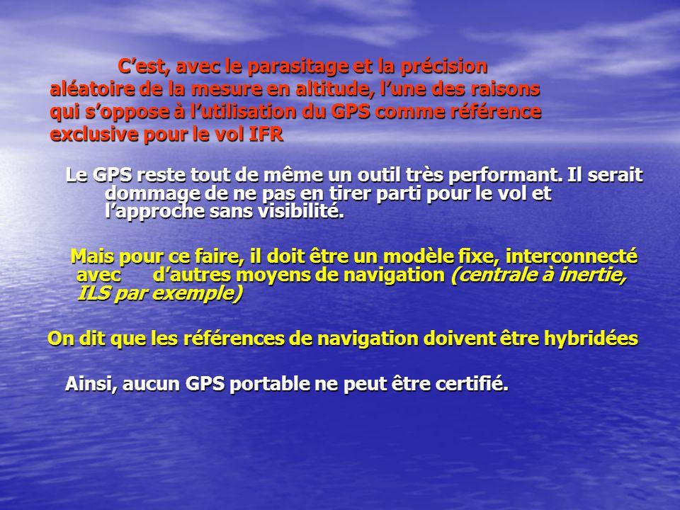Cest, avec le parasitage et la précision aléatoire de la mesure en altitude, lune des raisons qui soppose à lutilisation du GPS comme référence exclusive pour le vol IFR Le GPS reste tout de même un outil très performant.