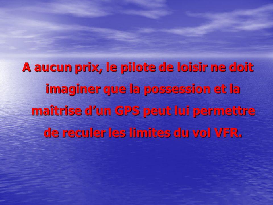 A aucun prix, le pilote de loisir ne doit imaginer que la possession et la maîtrise dun GPS peut lui permettre de reculer les limites du vol VFR.