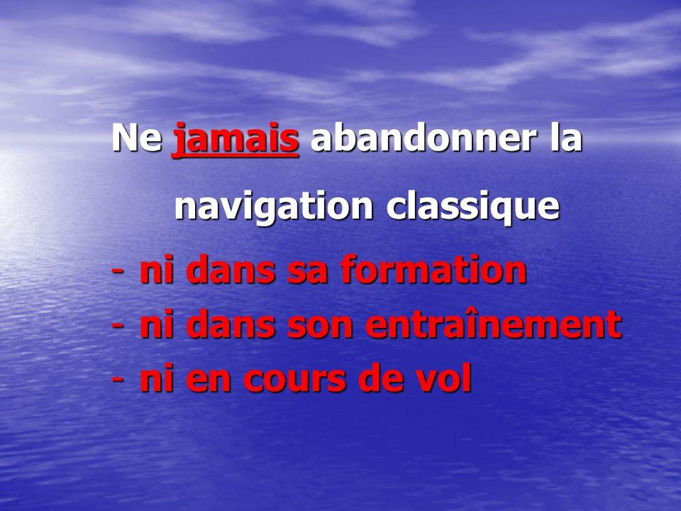 Ne jamais abandonner la navigation classique -ni dans sa formation -ni dans son entraînement -ni en cours de vol