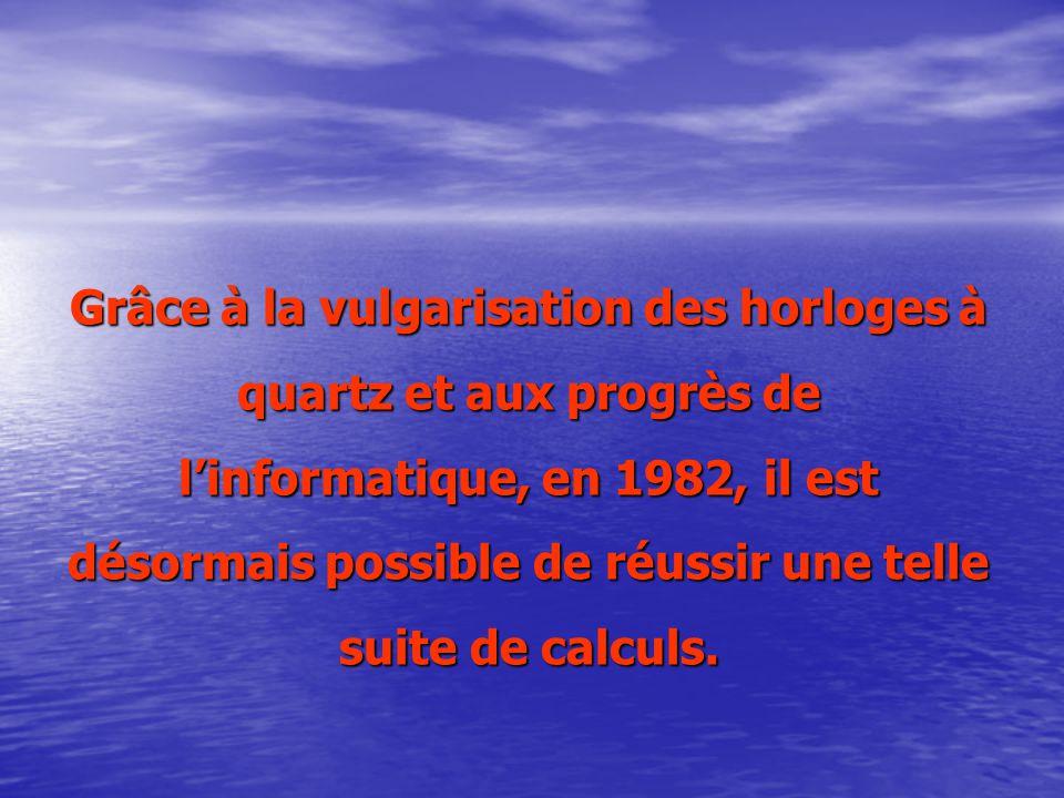 Grâce à la vulgarisation des horloges à quartz et aux progrès de linformatique, en 1982, il est désormais possible de réussir une telle suite de calculs.