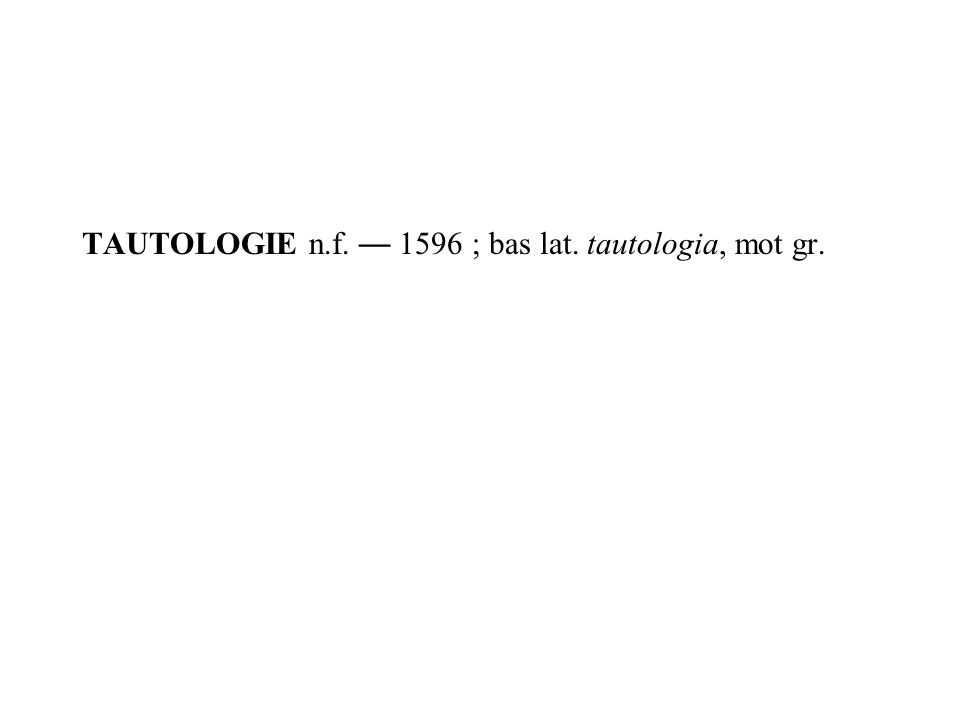 TAUTOLOGIE n.f. 1596 ; bas lat. tautologia, mot gr.