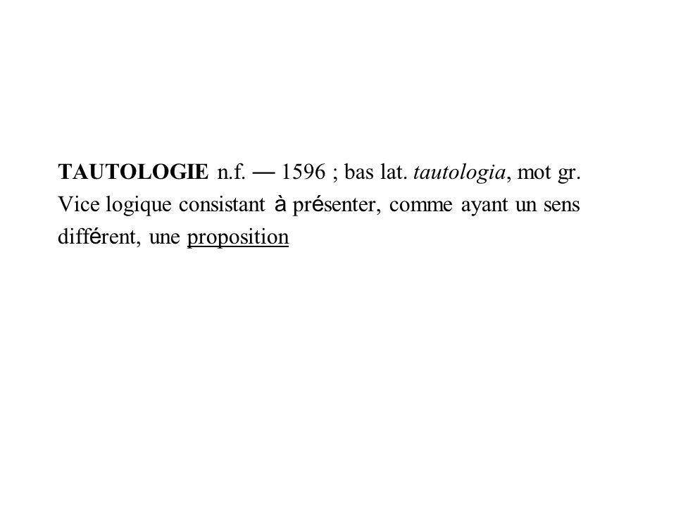 TAUTOLOGIE n.f. 1596 ; bas lat. tautologia, mot gr. Vice logique consistant à pr é senter, comme ayant un sens diff é rent, une proposition