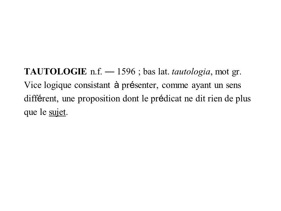 TAUTOLOGIE n.f. 1596 ; bas lat. tautologia, mot gr. Vice logique consistant à pr é senter, comme ayant un sens diff é rent, une proposition dont le pr