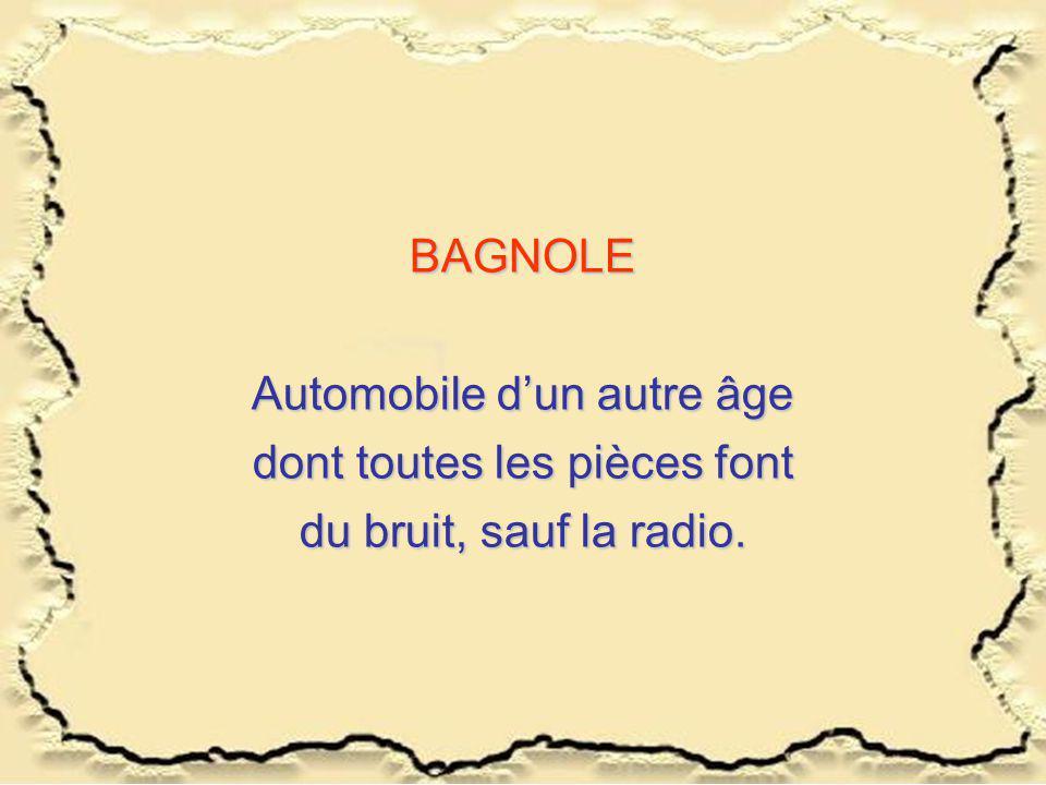 BAGNOLE Automobile dun autre âge dont toutes les pièces font du bruit, sauf la radio.