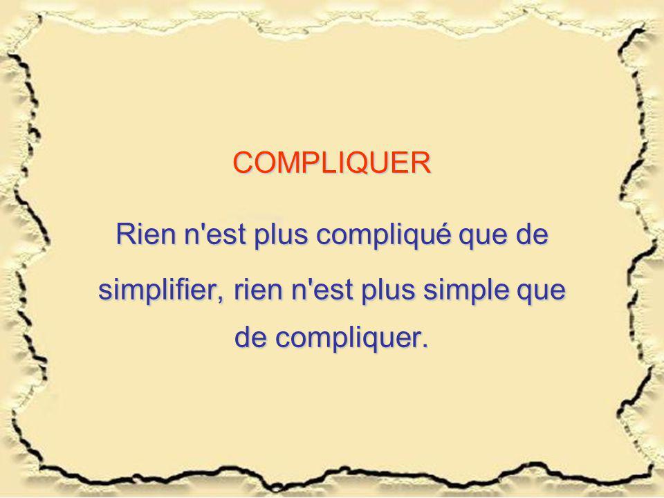 COMPLIQUER Rien n'est plus compliqué que de simplifier,rien n'est plus simple que de compliquer. COMPLIQUER Rien n'est plus compliqué que de simplifie