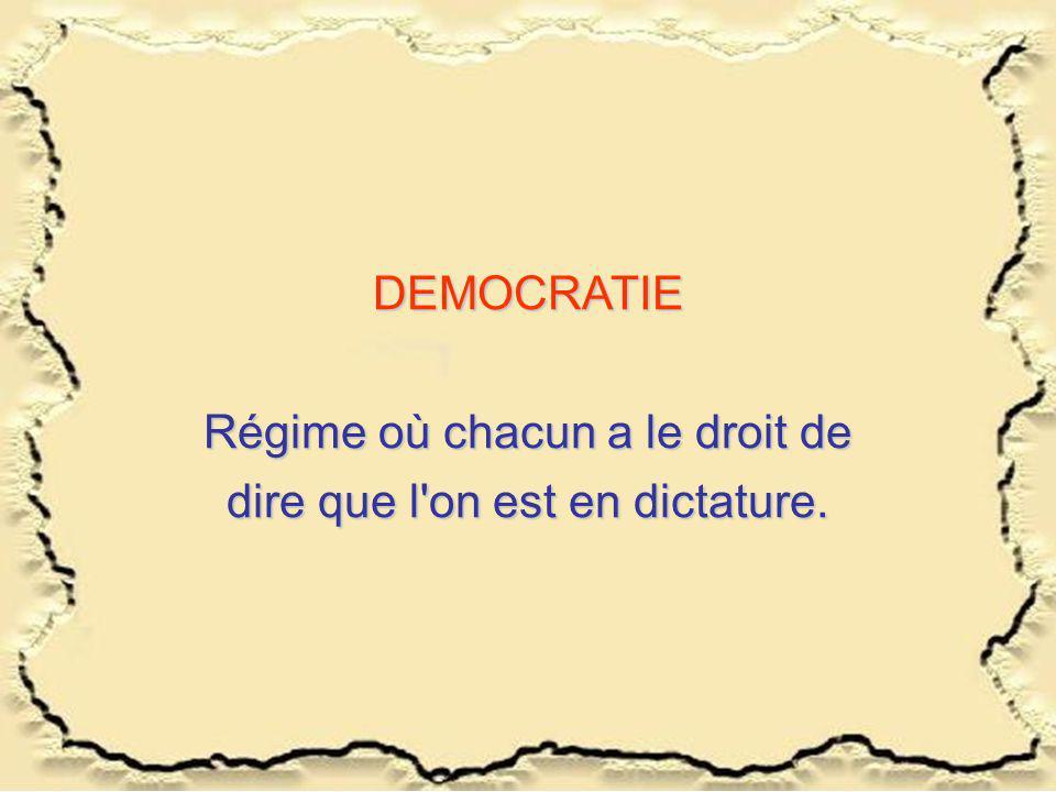 DEMOCRATIE Régime où chacun a le droit de dire que l on est en dictature.