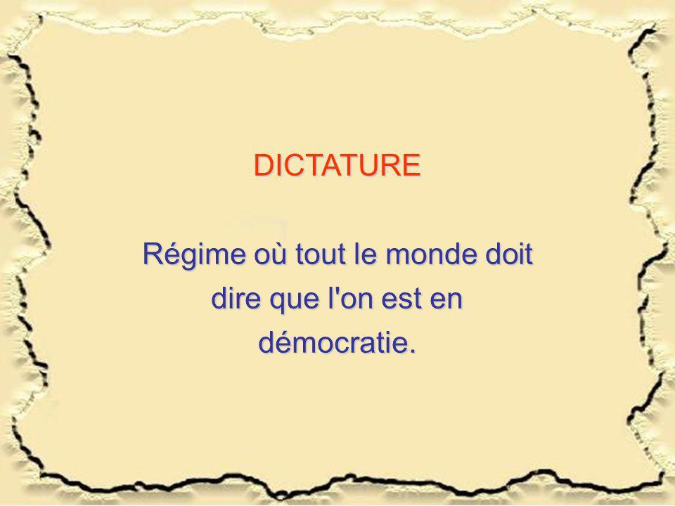 DICTATURE Régime où tout le monde doit dire que l'on est en démocratie.