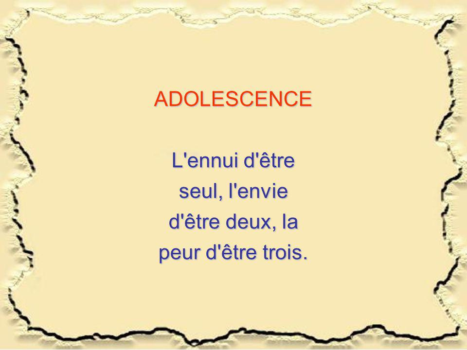 ADOLESCENCE L'ennui d'être seul, l'envie d'être deux, la peur d'être trois.
