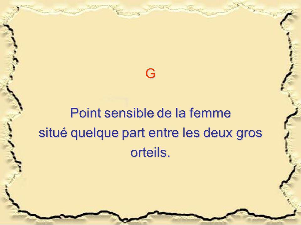 G Point sensible de la femme situé quelque part entre les deux gros orteils.