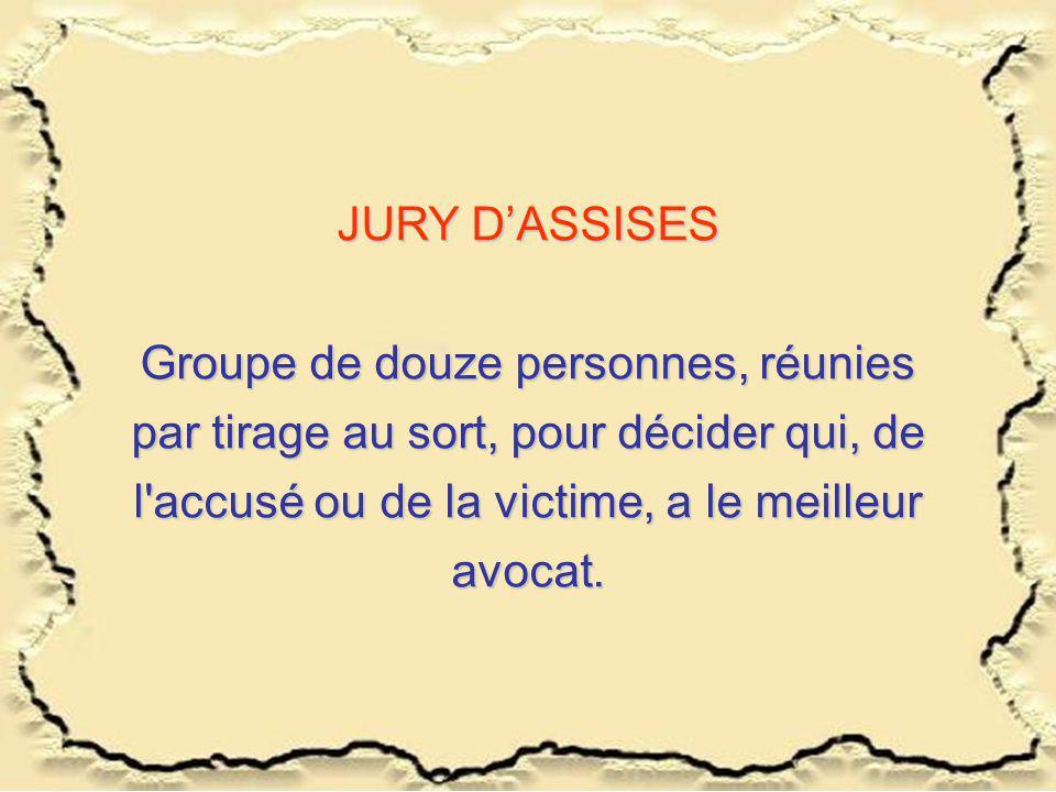 JURY DASSISES Groupe de douze personnes, réunies par tirage au sort, pour décider qui, de l'accusé ou de la victime, a le meilleur avocat.