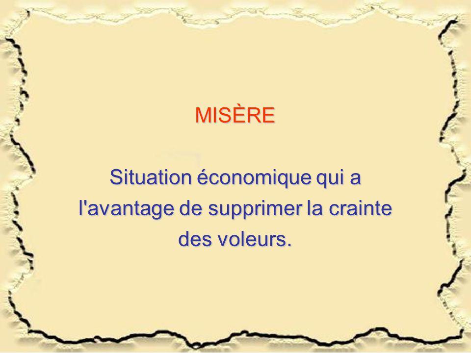MISÈRE Situation économique qui a l'avantage de supprimer la crainte des voleurs.