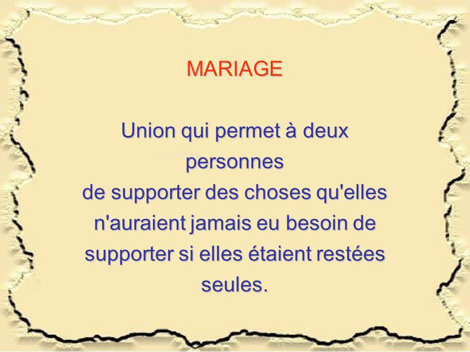 MARIAGE Union qui permet à deux personnes de supporter des choses qu elles n auraient jamais eu besoin de supporter si elles étaient restées seules.