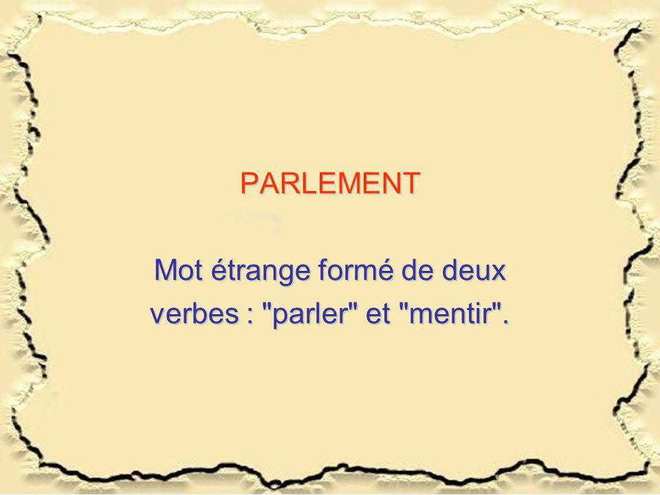 PARLEMENT Mot étrange formé de deux verbes : parler et mentir .