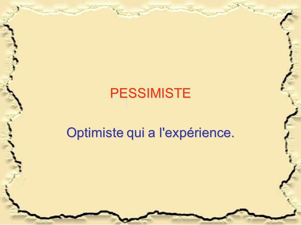 PESSIMISTE Optimiste qui a l'expérience.