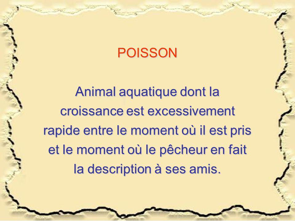 POISSON Animal aquatique dont la croissance est excessivement rapide entre le moment où il est pris et le moment où le pêcheur en fait la description à ses amis.