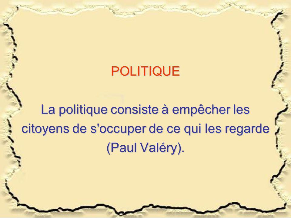 POLITIQUE La politique consiste à empêcher les citoyens de s'occuper de ce qui les regarde (Paul Valéry).