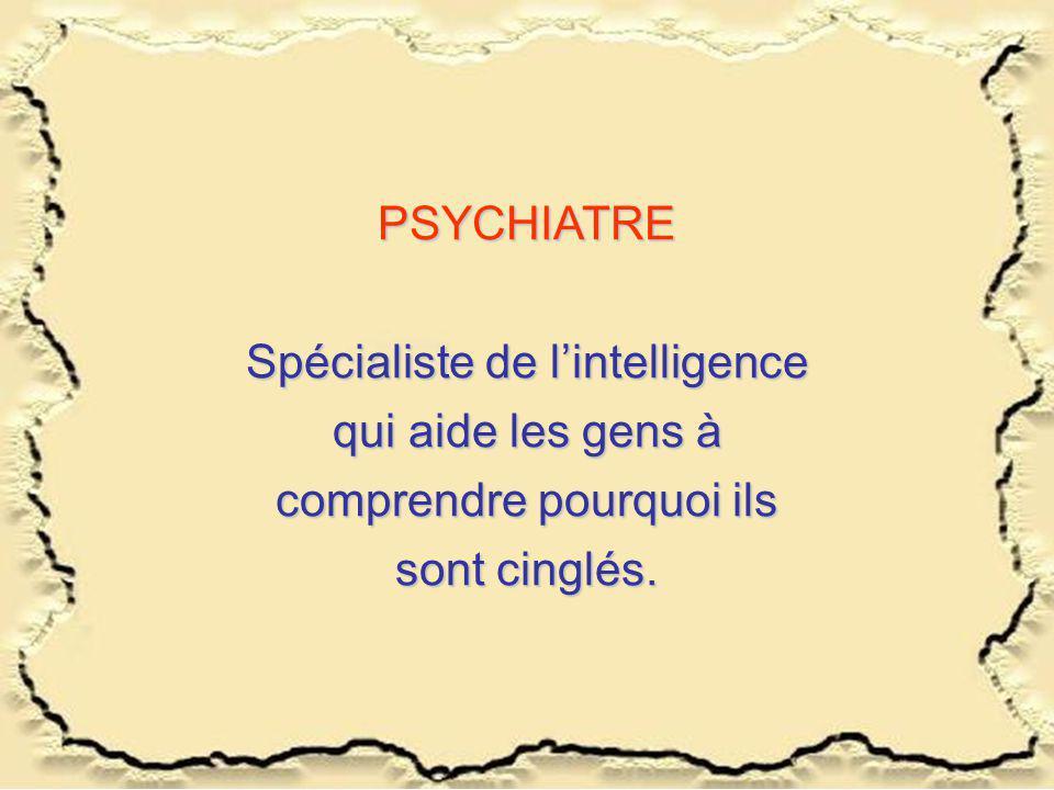 PSYCHIATRE Spécialiste de lintelligence qui aide les gens à comprendre pourquoi ils sont cinglés.