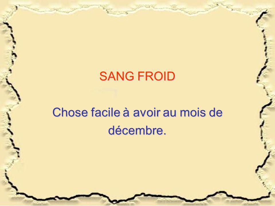 SANG FROID Chose facile à avoir au mois de décembre.