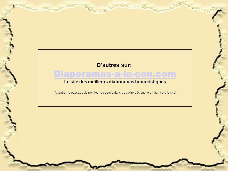 Dautres sur: Diaporamas-a-la-con.com Le site des meilleurs diaporamas humoristiques [Attention le passage du pointeur de souris dans ce cadre déclenche un lien vers le site]