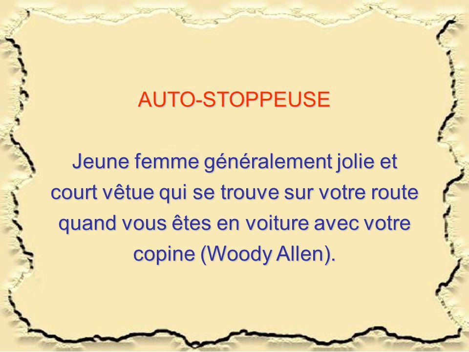 AUTO-STOPPEUSE Jeune femme généralement jolie et court vêtue qui se trouve sur votre route quand vous êtes en voiture avec votre copine (Woody Allen).