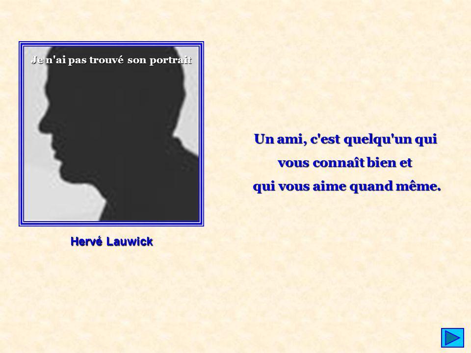 Hervé Lauwick Un ami, c'est quelqu'un qui vous connaît bien et qui vous aime quand même. Je n'ai pas trouvé son portrait