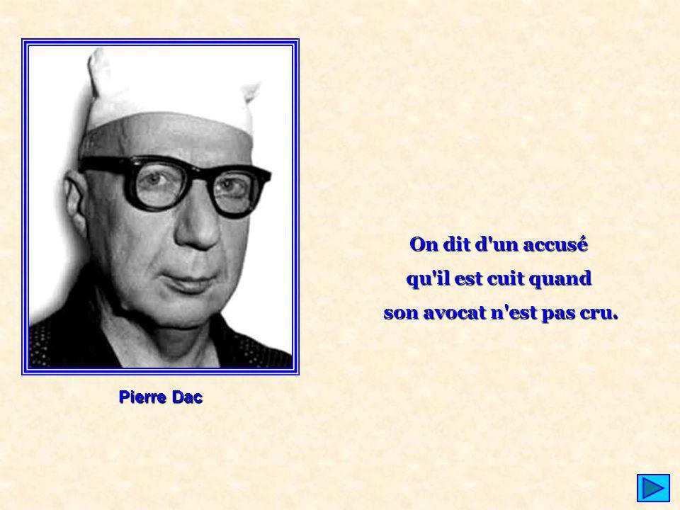 On dit d'un accusé qu'il est cuit quand son avocat n'est pas cru. Pierre Dac