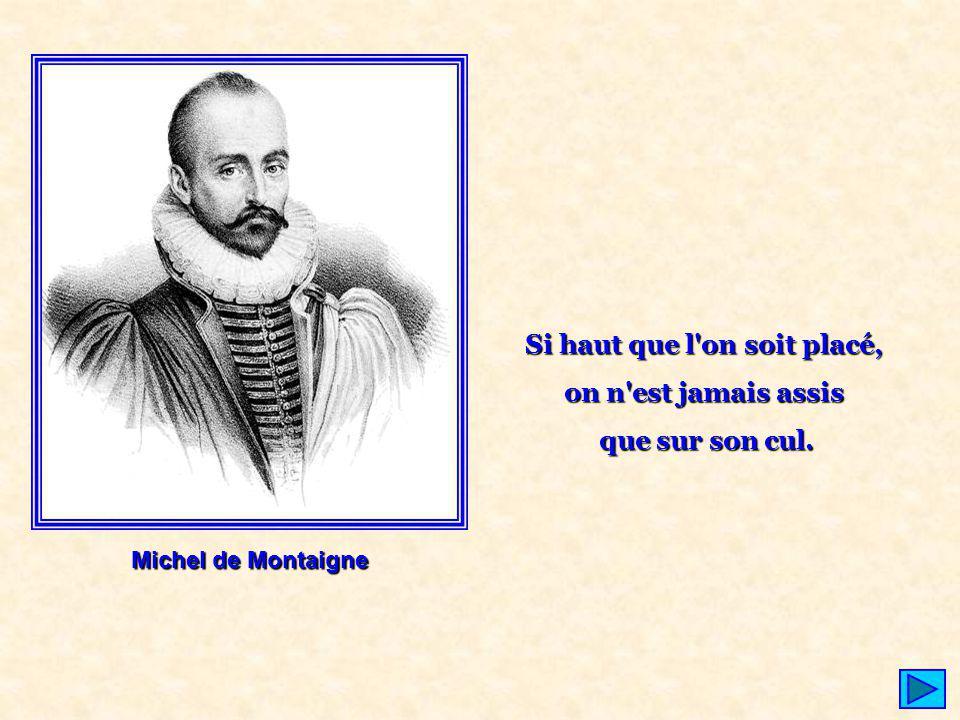 Michel de Montaigne Si haut que l'on soit placé, on n'est jamais assis que sur son cul.