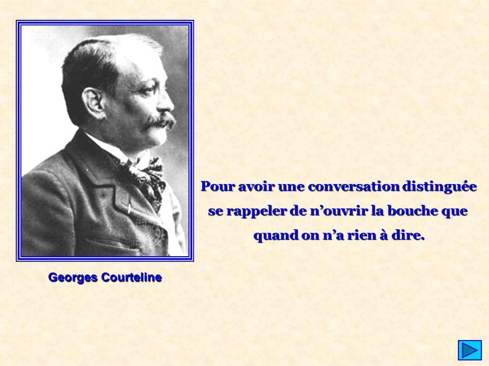 Georges Courteline Pour avoir une conversation distinguée se rappeler de nouvrir la bouche que quand on na rien à dire.