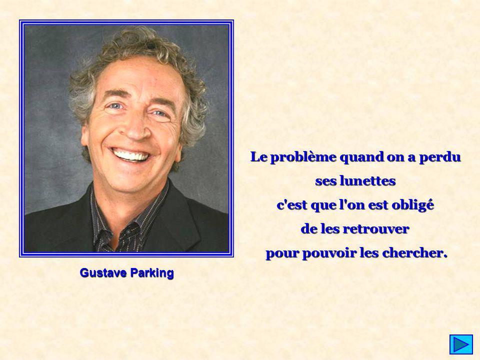 Gustave Parking Le problème quand on a perdu ses lunettes c'est que l'on est obligé de les retrouver pour pouvoir les chercher.