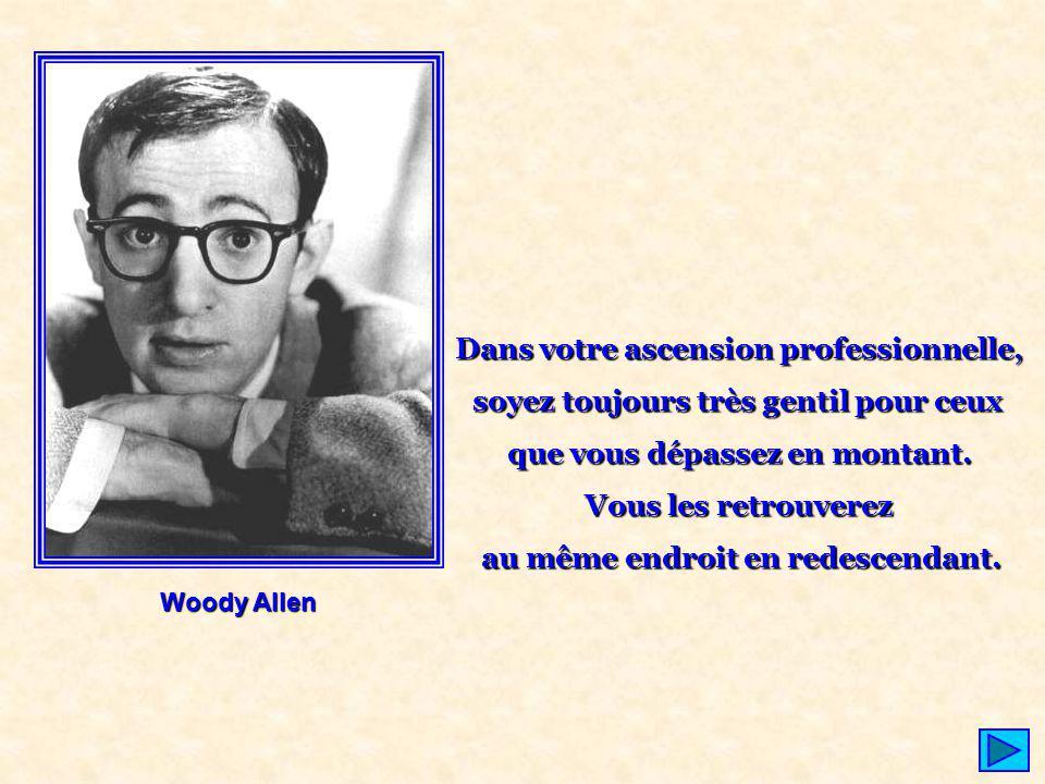 Woody Allen Dans votre ascension professionnelle, soyez toujours très gentil pour ceux que vous dépassez en montant. Vous les retrouverez au même endr
