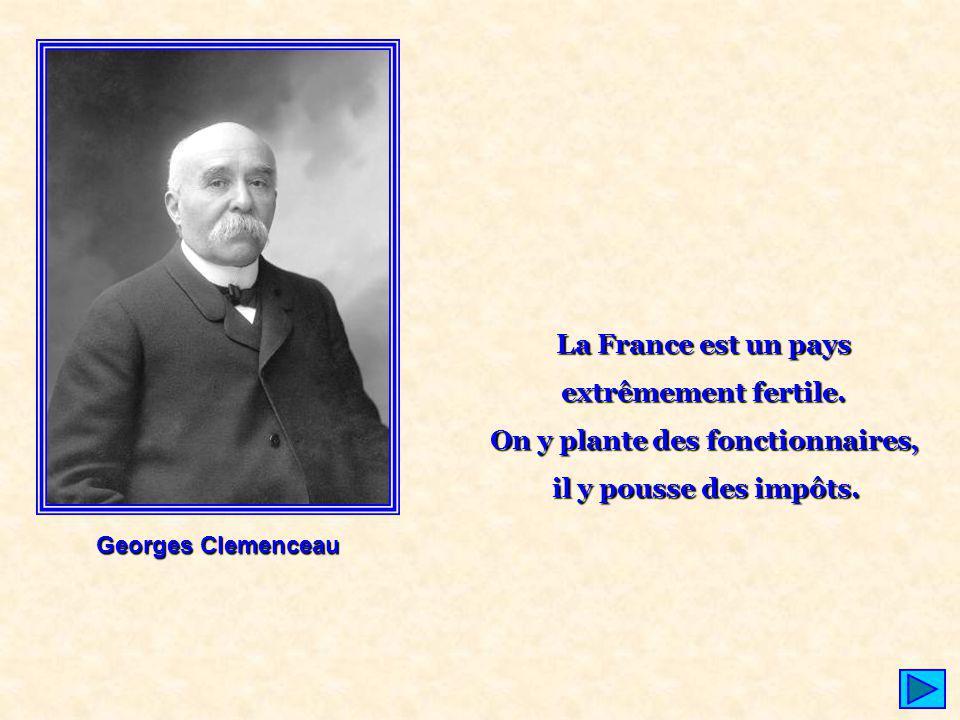 La France est un pays extrêmement fertile. On y plante des fonctionnaires, il y pousse des impôts. Georges Clemenceau