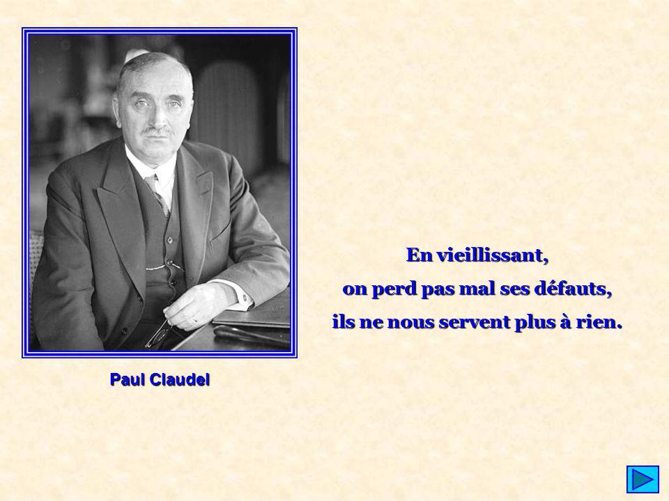 Paul Claudel En vieillissant, on perd pas mal ses défauts, ils ne nous servent plus à rien.