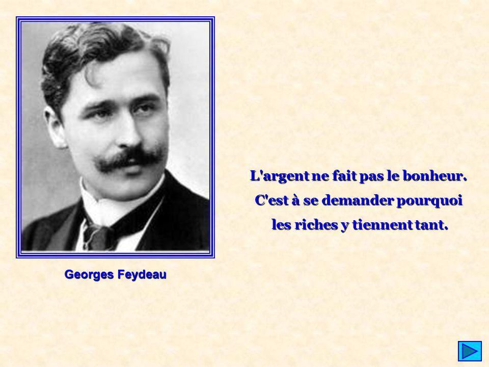 Georges Feydeau L'argent ne fait pas le bonheur. C'est à se demander pourquoi les riches y tiennent tant.