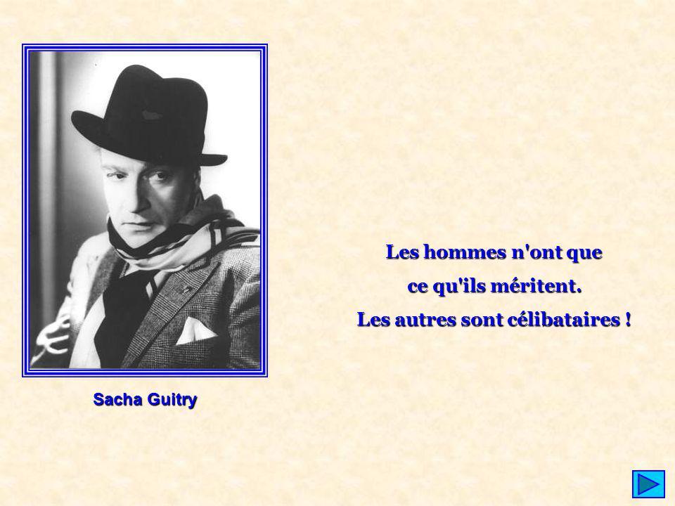 Sacha Guitry Les hommes n'ont que ce qu'ils méritent. Les autres sont célibataires !