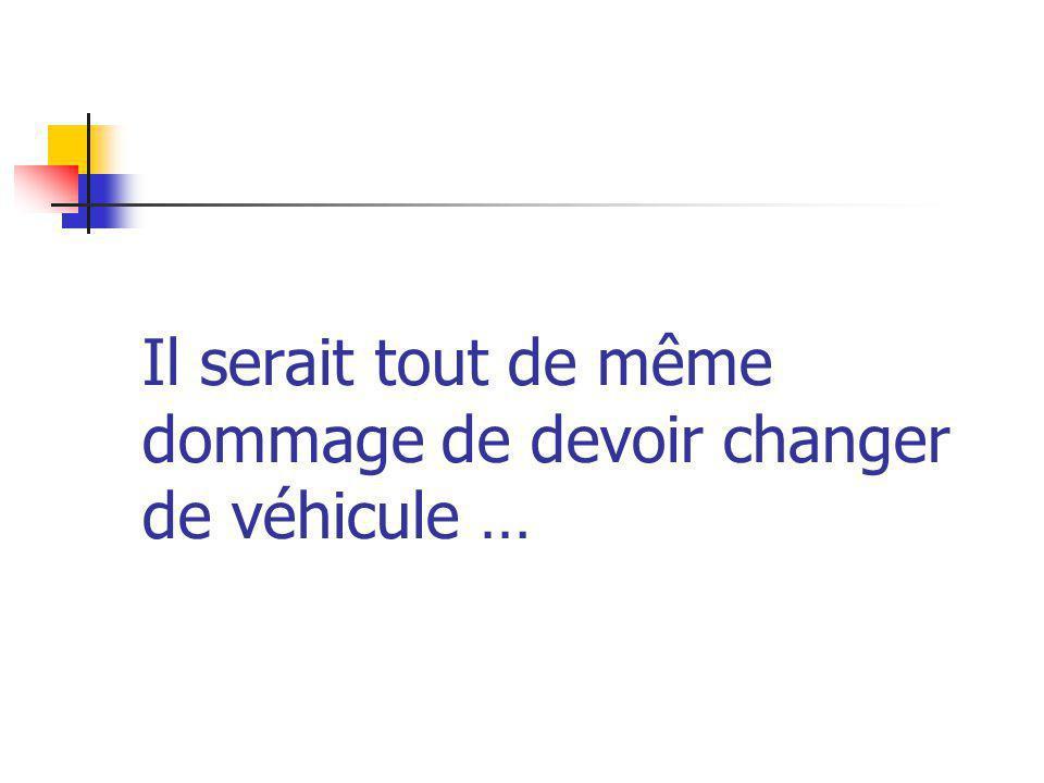 Il serait tout de même dommage de devoir changer de véhicule …