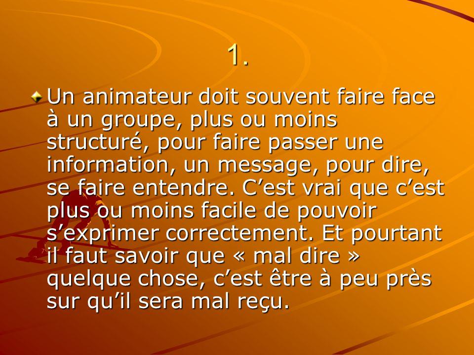 1. Un animateur doit souvent faire face à un groupe, plus ou moins structuré, pour faire passer une information, un message, pour dire, se faire enten