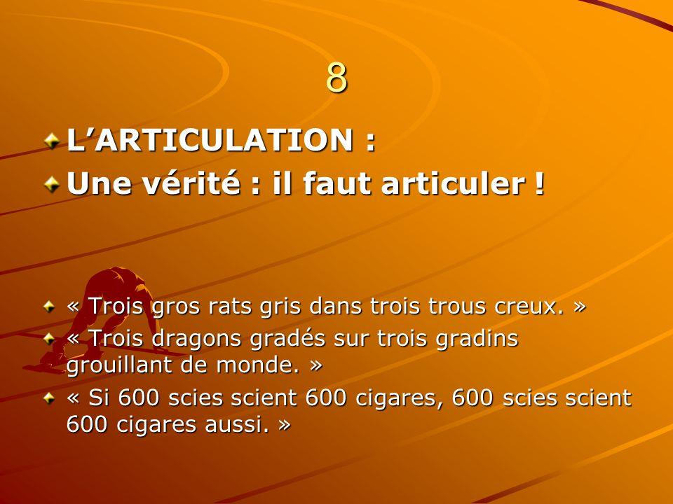 8 LARTICULATION : Une vérité : il faut articuler ! « Trois gros rats gris dans trois trous creux. » « Trois dragons gradés sur trois gradins grouillan