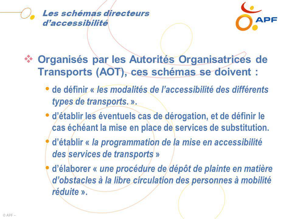 © APF – Les schémas directeurs daccessibilité Organisés par les Autorités Organisatrices de Transports (AOT), ces schémas se doivent : Ÿ de définir « les modalités de laccessibilité des différents types de transports.