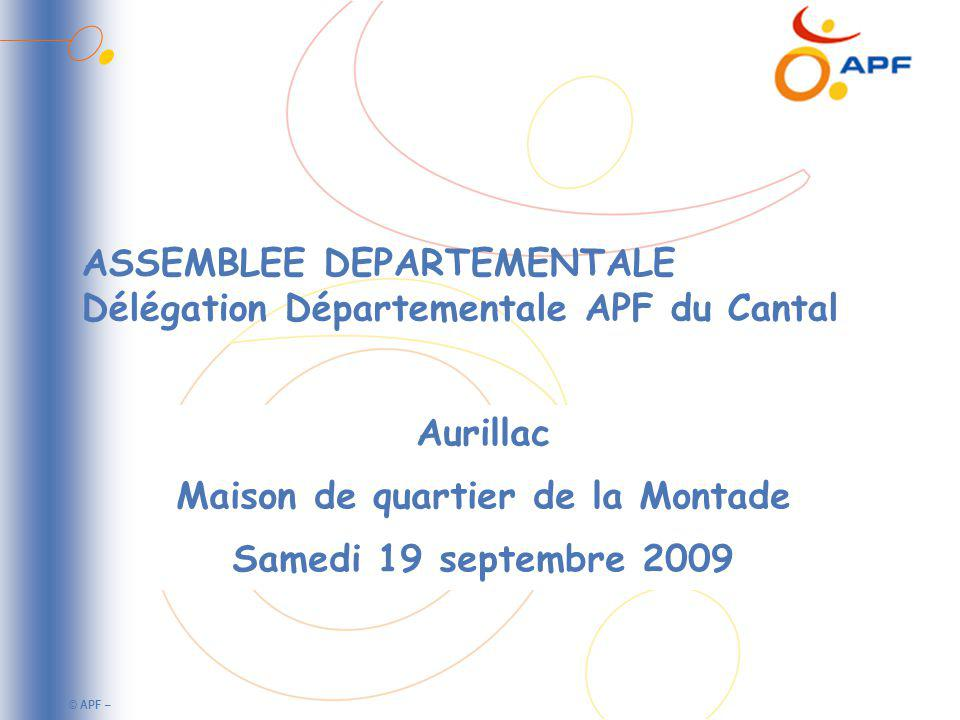 © APF – ASSEMBLEE DEPARTEMENTALE Délégation Départementale APF du Cantal Aurillac Maison de quartier de la Montade Samedi 19 septembre 2009