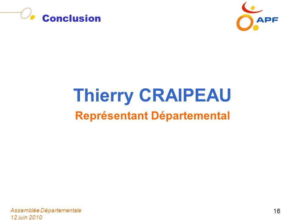 Assemblée Départementale 12 juin 2010 16 Conclusion Thierry CRAIPEAU Représentant Départemental