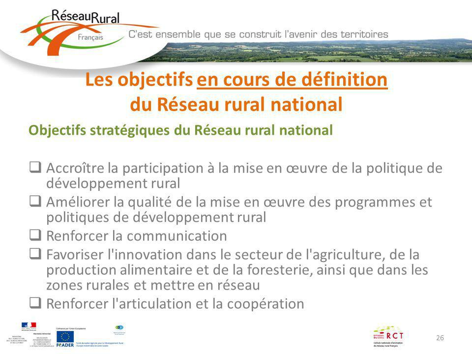 26 Les objectifs en cours de définition du Réseau rural national Objectifs stratégiques du Réseau rural national Accroître la participation à la mise