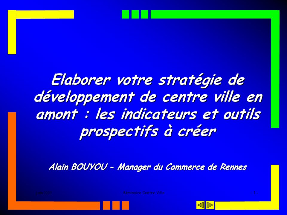 juin 2005Séminaire Centre Ville- 1 - Elaborer votre stratégie de développement de centre ville en amont : les indicateurs et outils prospectifs à créer Alain BOUYOU - Manager du Commerce de Rennes