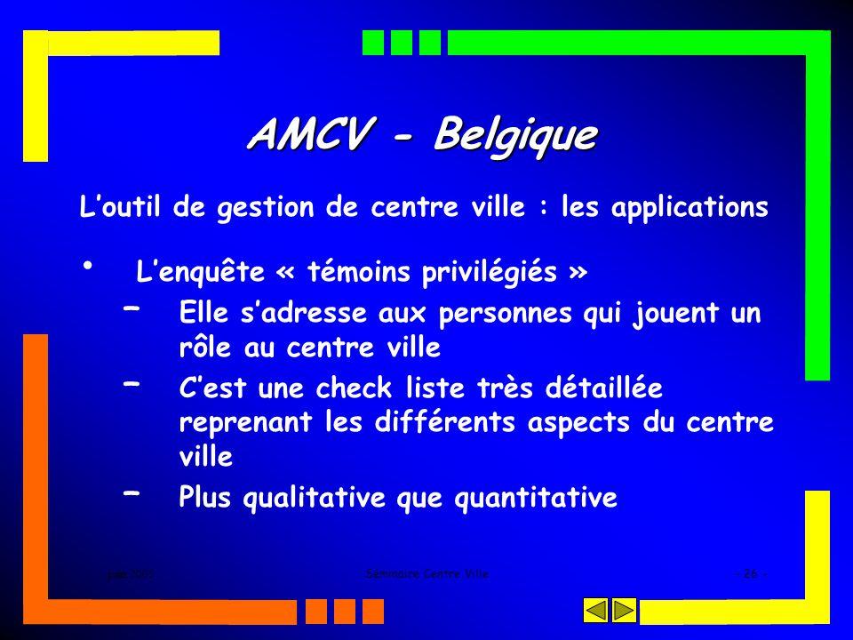 juin 2005Séminaire Centre Ville- 26 - AMCV - Belgique Loutil de gestion de centre ville : les applications Lenquête « témoins privilégiés » – Elle sadresse aux personnes qui jouent un rôle au centre ville – Cest une check liste très détaillée reprenant les différents aspects du centre ville – Plus qualitative que quantitative